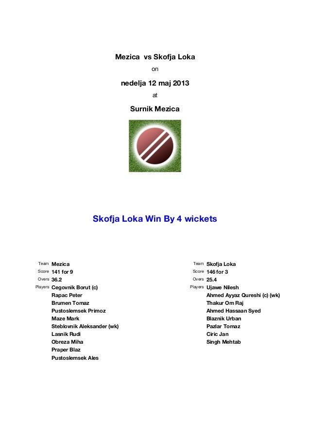 Mezica vs Skofja Lokaonnedelja 12 maj 2013atSurnik MezicaSkofja Loka Win By 4 wicketsTeam MezicaScore 141 for 9Overs 36.2P...