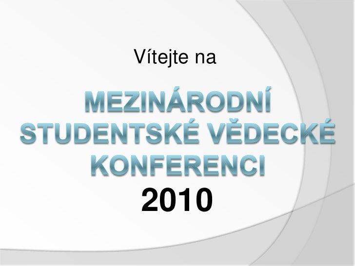 Vítejte na<br />MEZINÁRODNÍ STUDENTSKÉ VĚDECKÉ KONFERENCI<br />2010<br />