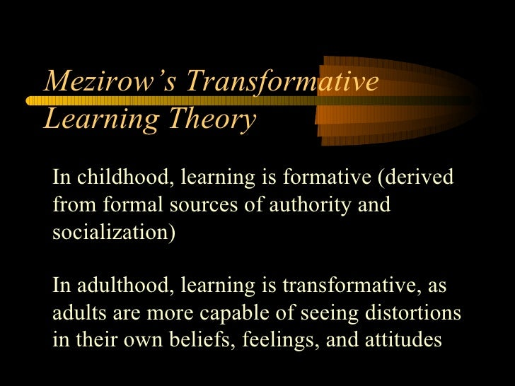 Mezirow's Transformative Learning Theory In childhood, learning is formative (derived from formal sources of authority and...