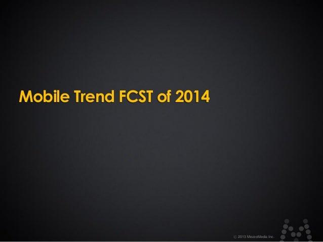 Mobile Trend FCST of 2014  ⓒ 2013 MezzoMedia Inc.