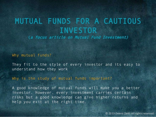 © 2013 Deena Zaidi. All rights reserved. MUTUAL FUNDS FOR A CAUTIOUS INVESTOR (a focus article on Mutual Fund Investment) ...