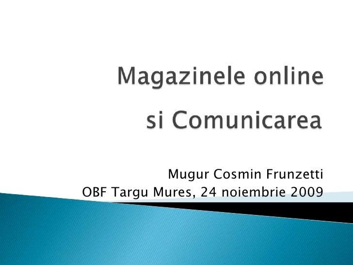 Magazinele online<br />siComunicarea<br />Mugur Cosmin Frunzetti<br />OBF TarguMures, 24 noiembrie 2009<br />