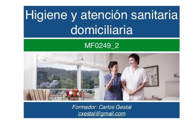 Higiene y atención sanitaria domiciliaria MF0249_2 Formador: Carlos Gestal cxestal@gmail.com