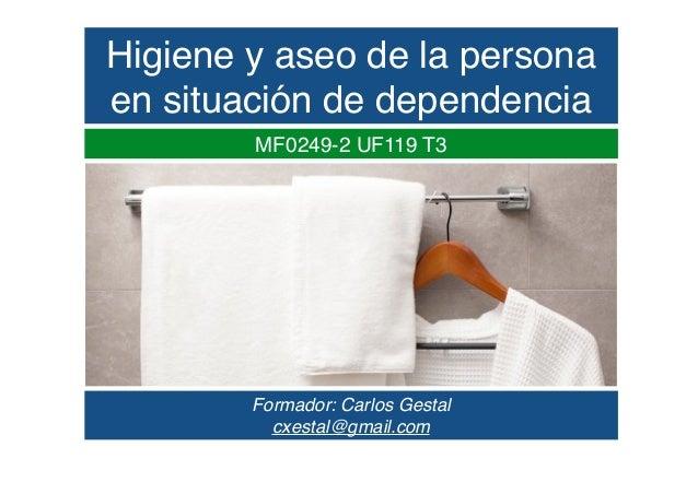 Higiene y aseo de la persona en situación de dependencia MF0249-2 UF119 T3 Formador: Carlos Gestal cxestal@gmail.com