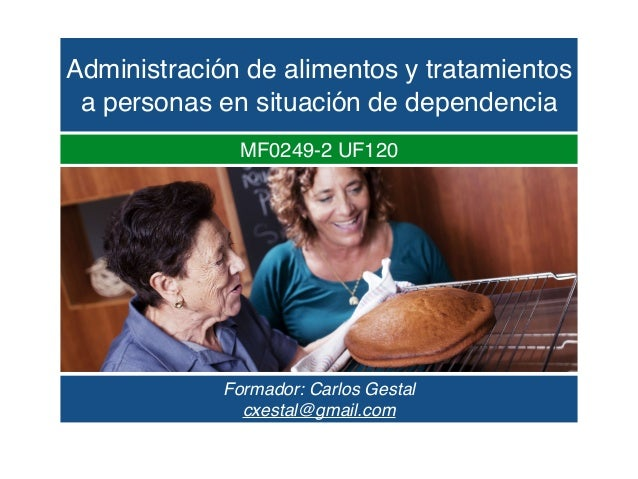 Administración de alimentos y tratamientos a personas en situación de dependencia Formador: Carlos Gestal cxestal@gmail.co...