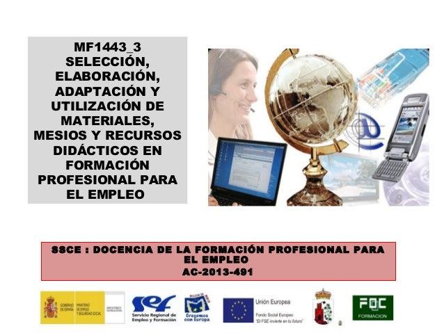 MF1443_3 SELECCIÓN, ELABORACIÓN, ADAPTACIÓN Y UTILIZACIÓN DE MATERIALES, MESIOS Y RECURSOS DIDÁCTICOS EN FORMACIÓN PROFESI...