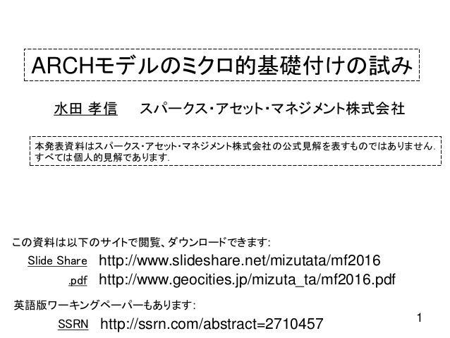 ARCHモデルのミクロ的基礎付けの試み スパークス・アセット・マネジメント株式会社水田 孝信 1 本発表資料はスパークス・アセット・マネジメント株式会社の公式見解を表すものではありません. すべては個人的見解であります. この資料は以下のサイト...