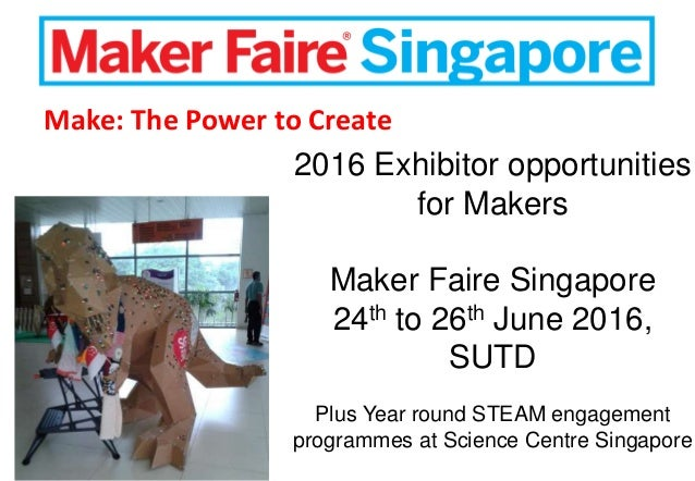 2016 Exhibitor opportunities for Makers Maker Faire Singapore 24th to 26th June 2016, SUTD Plus Year round STEAM engagemen...
