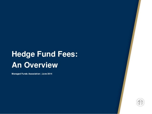 Hedge Fund Fees: An Overview Managed Funds Association | June 2014