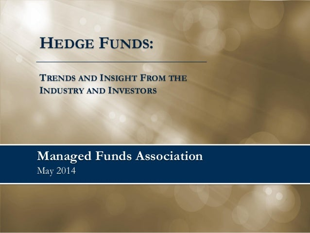 Managed Funds Association May 2014 HEDGE FUNDS: TRENDS AND INSIGHT FROM THE INDUSTRY AND INVESTORS