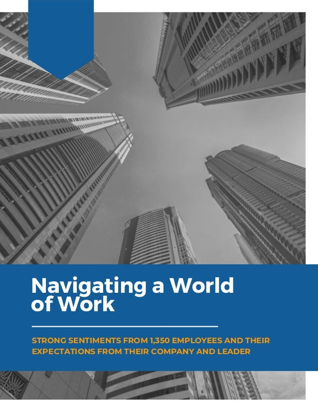 Navigating a World of Work STRONG SENTIMENTS FROM 1,350 EMPLOYEES AND THEIR EXPECTATIONS FROM THEIR COMPANY AND LEADER