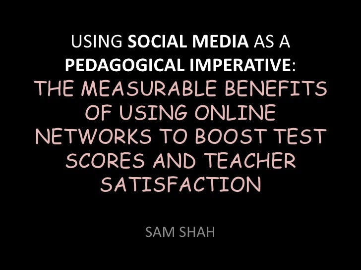 USING SOCIAL MEDIA AS A  PEDAGOGICAL IMPERATIVE:THE MEASURABLE BENEFITS    OF USING ONLINENETWORKS TO BOOST TEST  SCORES A...
