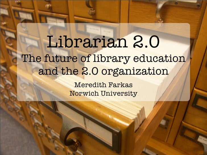 Librarian 2.0 The future of library education   and the 2.0 organization           Meredith Farkas          Norwich Univer...