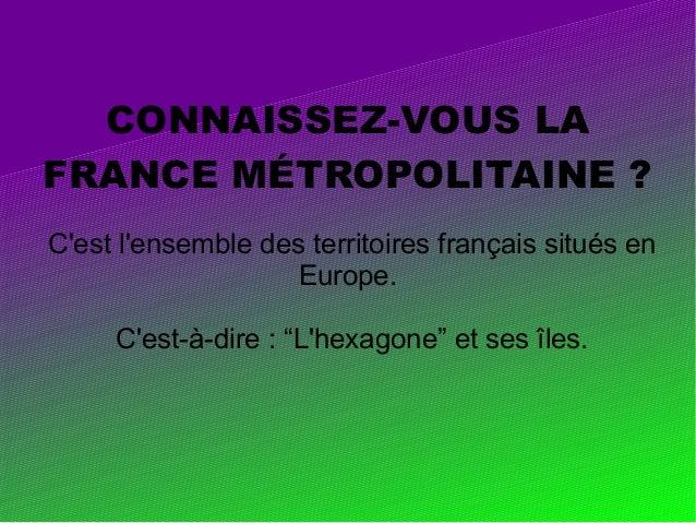 """CONNAISSEZ-VOUS LA FRANCE MÉTROPOLITAINE ? C'est l'ensemble des territoires français situés en Europe. C'est-à-dire : """"L'h..."""