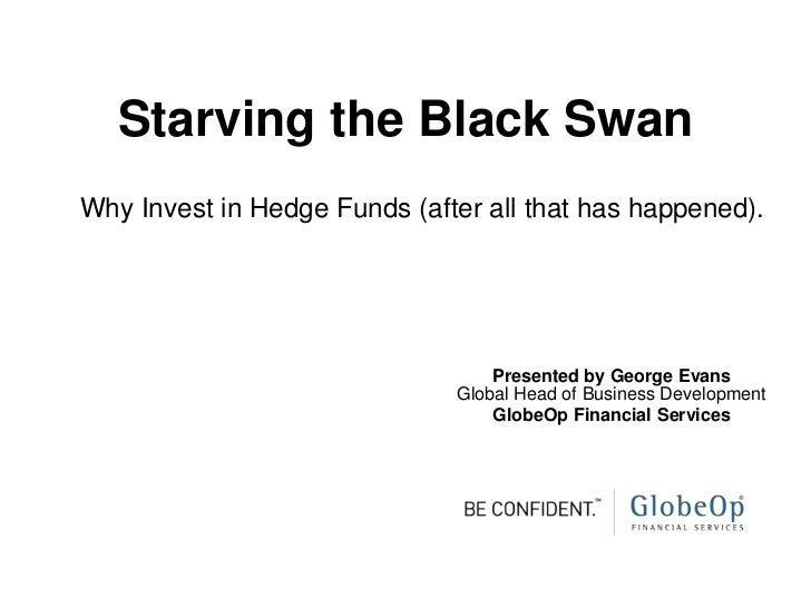 Starving the Black SwanWhy Invest in Hedge Funds (after all that has happened).                                  Presented...