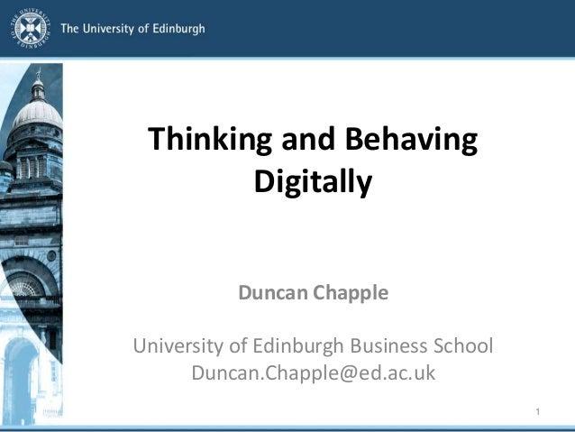 Thinking and Behaving Digitally Duncan Chapple University of Edinburgh Business School Duncan.Chapple@ed.ac.uk 1
