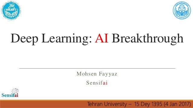 Deep Learning: AI Breakthrough Mohsen Fayyaz Sensifai Tehran University – 15 Dey 1395 (4 Jan 2017)