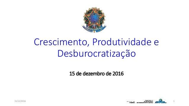 Crescimento, Produtividade e Desburocratização 15 de dezembro de 2016 15/12/2016 1