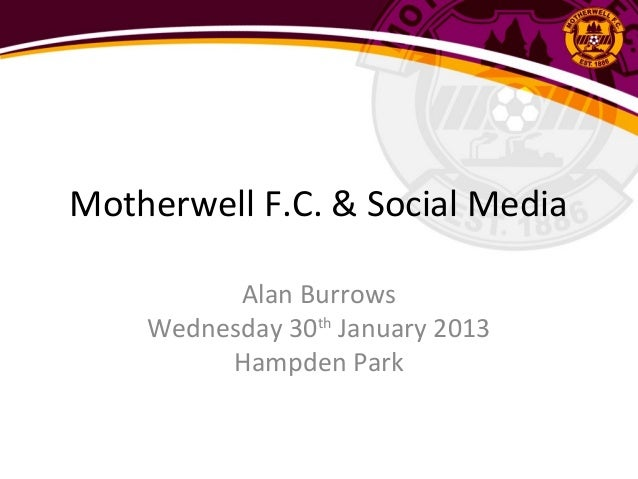 Motherwell F.C. & Social Media          Alan Burrows    Wednesday 30th January 2013         Hampden Park