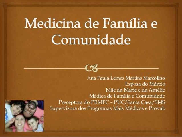 Ana Paula Lemes Martins Marcolino Esposa do Márcio Mãe da Marie e da Amélie Médica de Família e Comunidade Preceptora do P...