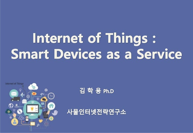 Speaker   김학용 공학박사 / 사물인터넷 전략연구소 소장 / IoT Consultant  2003.9~  2001.12~  2009.7~  2014.7~ budopar@gmail.com honest72@ko...