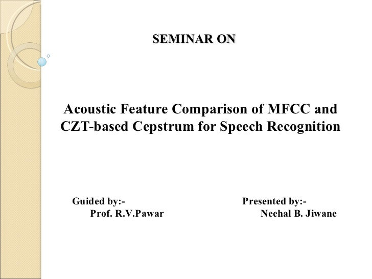 SEMINAR ONAcoustic Feature Comparison of MFCC andCZT-based Cepstrum for Speech Recognition Guided by:-                 Pre...