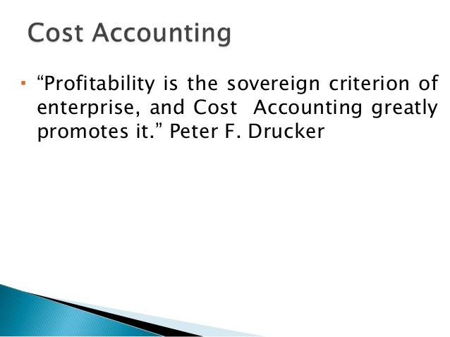 " ""Profitability is the sovereign criterion of enterprise, and Cost Accounting greatly promotes it."" Peter F. Drucker"
