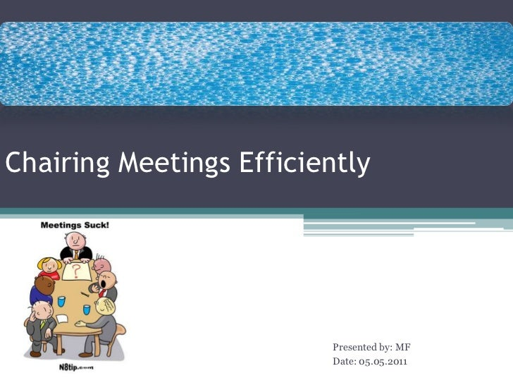 Chairing Meetings Efficiently<br />Presented by: MF<br />Date: 05.05.2011<br />