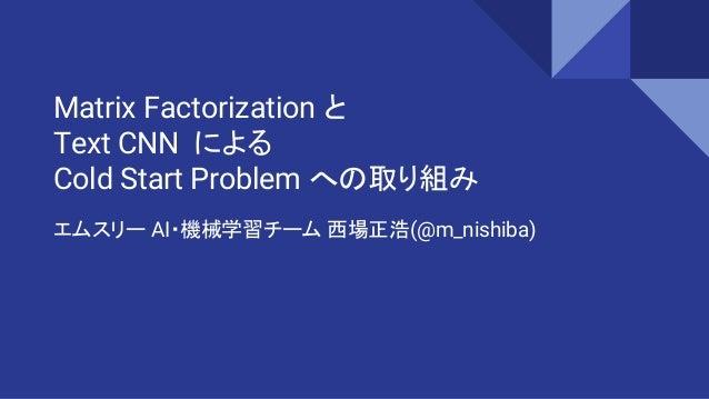 Matrix Factorization と Text CNN による Cold Start Problem への取り組み エムスリー AI・機械学習チーム 西場正浩(@m_nishiba)