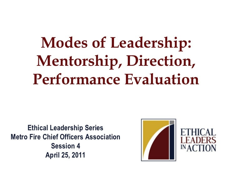 Modes of Leadership:       Mentorship, Direction,       Performance Evaluation     Ethical Leadership SeriesMetro Fire Chi...