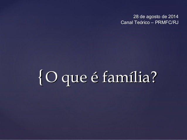 28 de agosto de 2014  Canal Teórico – PRMFC/RJ  {{OO qquuee éé ffaammíílliiaa??
