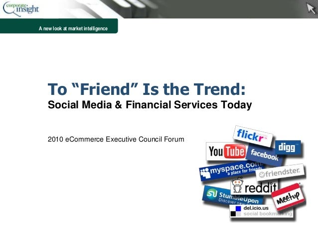 "A new look at market intelligence To ""Friend"" Is the Trend: Social Media & Financial Services Today 2010 eCommerce Executi..."