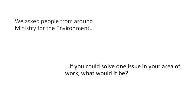 We asked people from around Ministry for the Environment… …If you could solve one issue in your area of work, what would i...