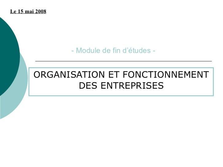 Le 15 mai 2008                 - Module de fin d'études -         ORGANISATION ET FONCTIONNEMENT                DES ENTREP...