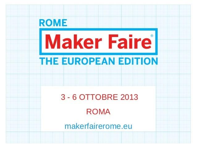3 - 6 OTTOBRE 2013ROMAmakerfairerome.eu