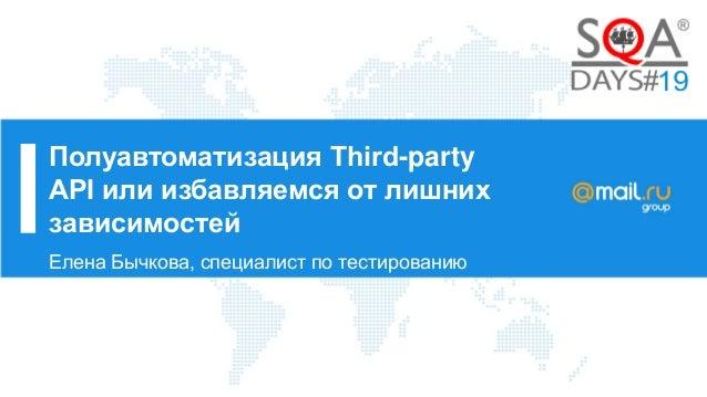 Полуавтоматизация Third-party API или избавляемся от лишних зависимостей Елена Бычкова, специалист по тестированию