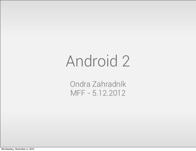 Android 2                              Ondra Zahradník                              MFF - 5.12.2012Wednesday, December 5, ...