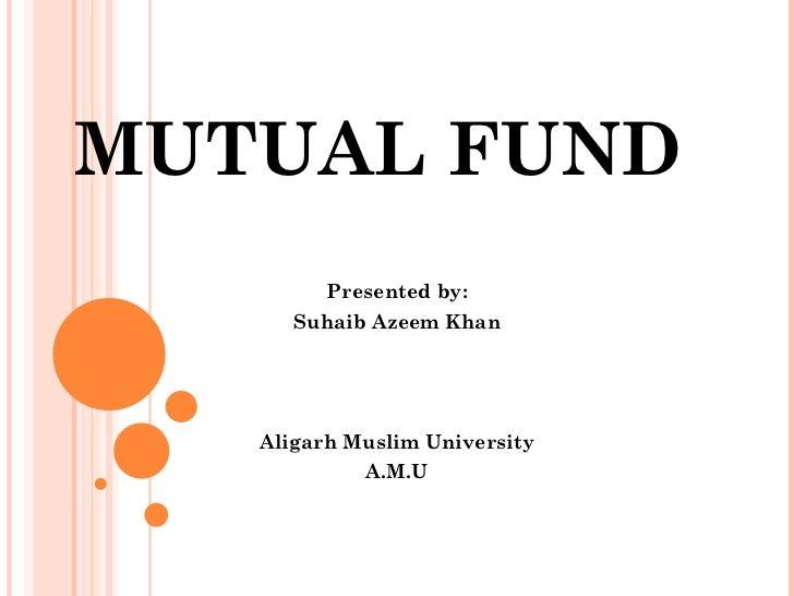 MUTUAL FUND Presented by: Suhaib Azeem Khan Aligarh Muslim University A.M.U