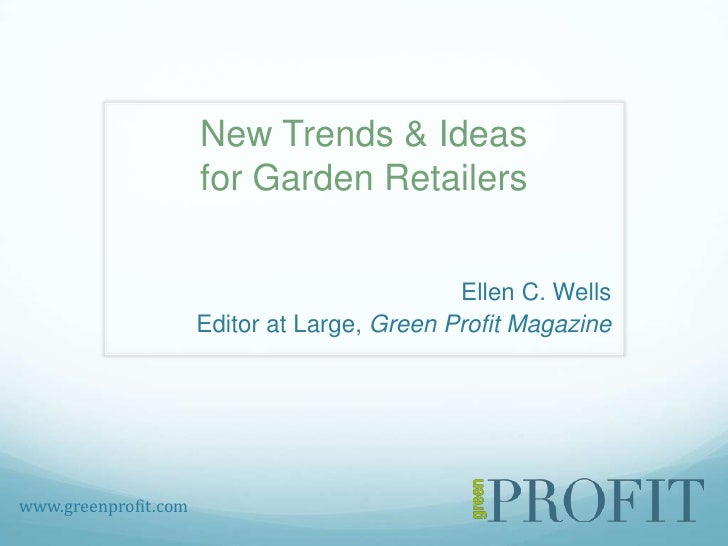 New Trends & Ideasfor Garden Retailers<br />Ellen C. Wells<br />Editor at Large, Green Profit Magazine <br />www.greenprof...