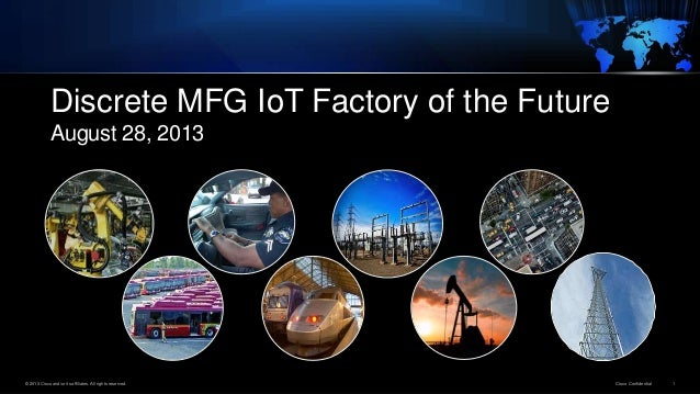 © 2013 Cisco and/or its affiliates. All rights reserved. Cisco Confidential 1 Discrete MFG IoT Factory of the Future Augus...