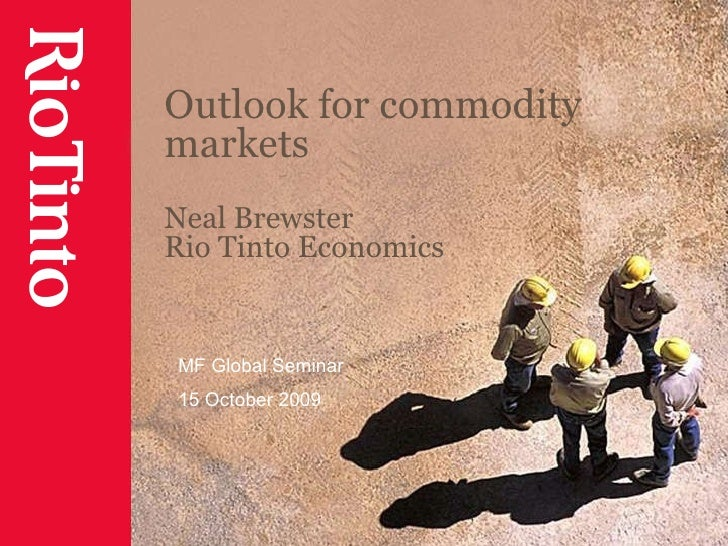 Outlook for commodity markets Neal Brewster Rio Tinto Economics MF Global Seminar 15 October 2009