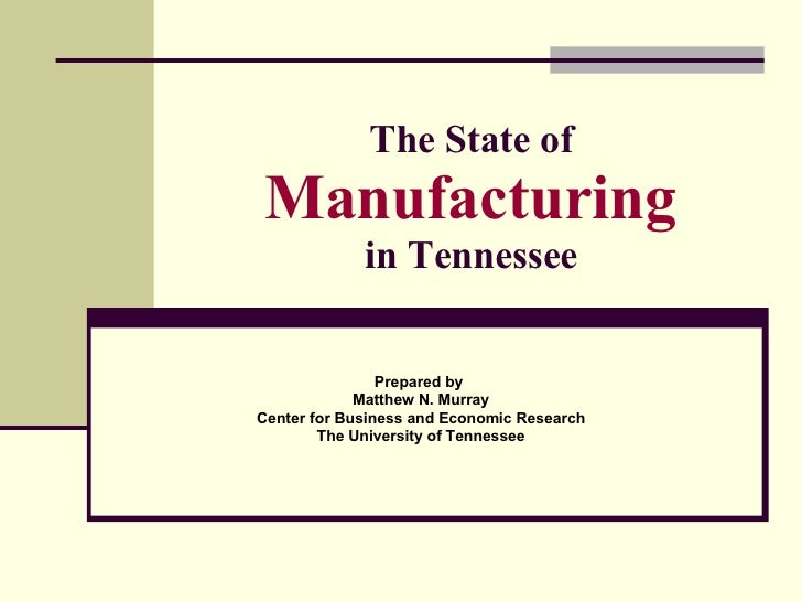 The State of Manufacturing in Tennessee Prepared by  Matthew N. Murray Center for Business and Economic Research The Unive...