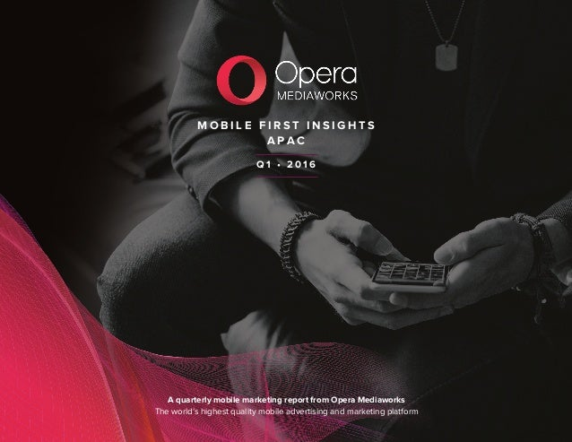 M O B I L E F I R S T I N S I G H T S A P A C A quarterly mobile marketing report from Opera Mediaworks The world's highes...