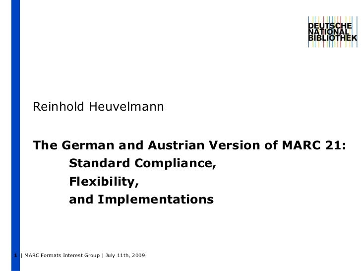 The German and Austrian Version of MARC 21: Standard Compliance, Flexibility, and Implementations Reinhold Heuvelmann