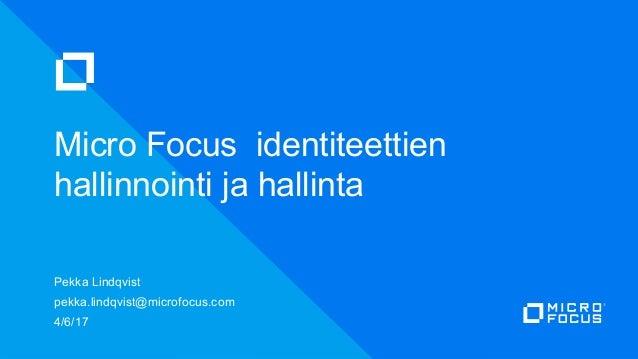 Pekka Lindqvist pekka.lindqvist@microfocus.com 4/6/17 Micro Focus identiteettien hallinnointi ja hallinta