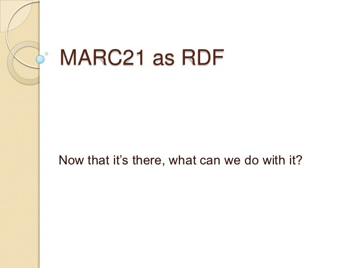 "MARC21 as RDFNow that it""s there, what can we do with it?"