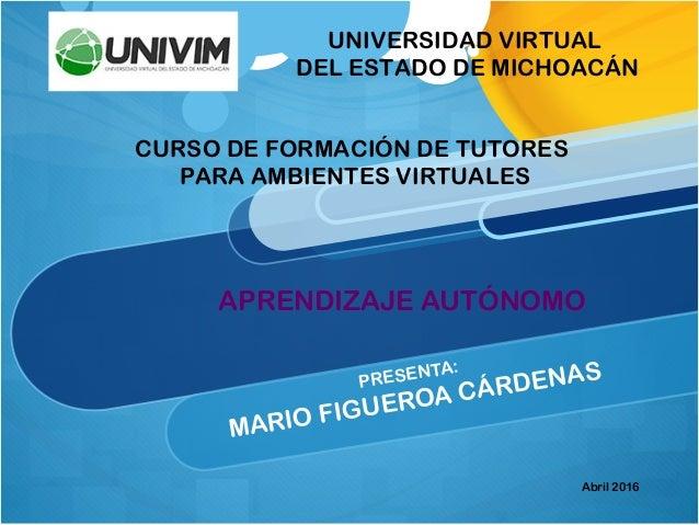 PRESENTA: MARIO FIGUEROA CÁRDENAS UNIVERSIDAD VIRTUAL DEL ESTADO DE MICHOACÁN CURSO DE FORMACIÓN DE TUTORES PARA AMBIENTES...