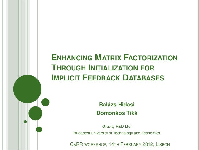 ENHANCING MATRIX FACTORIZATIONTHROUGH INITIALIZATION FORIMPLICIT FEEDBACK DATABASES                  Balázs Hidasi        ...