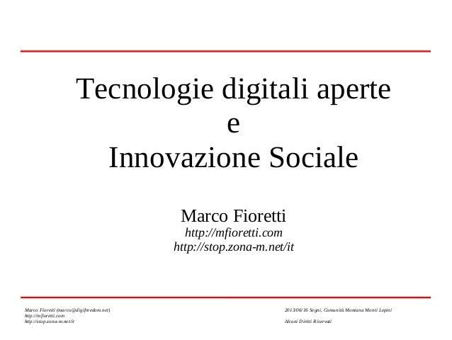 Tecnologie digitali aperte e Innovazione Sociale Marco Fioretti  http://mfioretti.com http://stop.zona-m.net/it  Marco Fio...