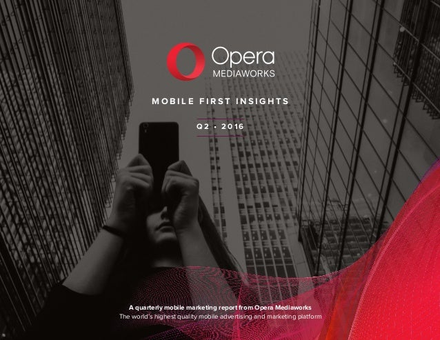 M O B I L E F I R S T I N S I G H T S A quarterly mobile marketing report from Opera Mediaworks The world's highest qualit...